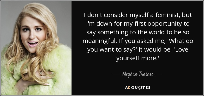 I don't consider myself a feminist, but I'm down for my first opportunity to say something to the world to be so meaningful. If you asked me, 'What do you want to say?' it would be, 'Love yourself more.' - Meghan Trainor