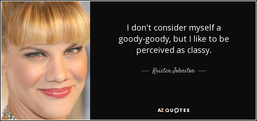 I don't consider myself a goody-goody, but I like to be perceived as classy. - Kristen Johnston