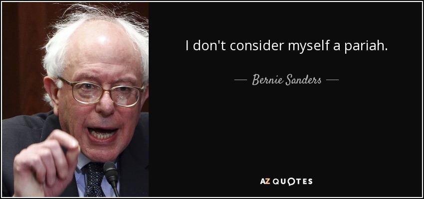 I don't consider myself a pariah. - Bernie Sanders