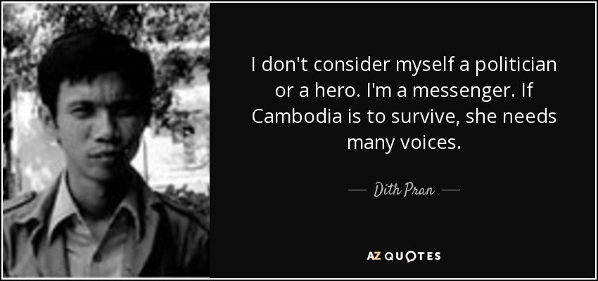 I don't consider myself a politician or a hero. I'm a messenger. If Cambodia is to survive, she needs many voices. - Dith Pran