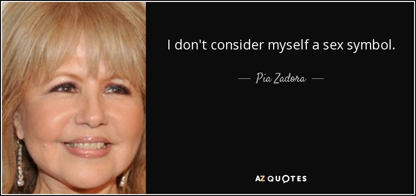 I don't consider myself a sex symbol. - Pia Zadora