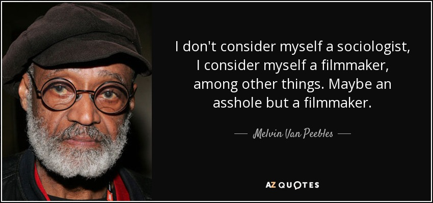 I don't consider myself a sociologist, I consider myself a filmmaker, among other things. Maybe an asshole but a filmmaker. - Melvin Van Peebles