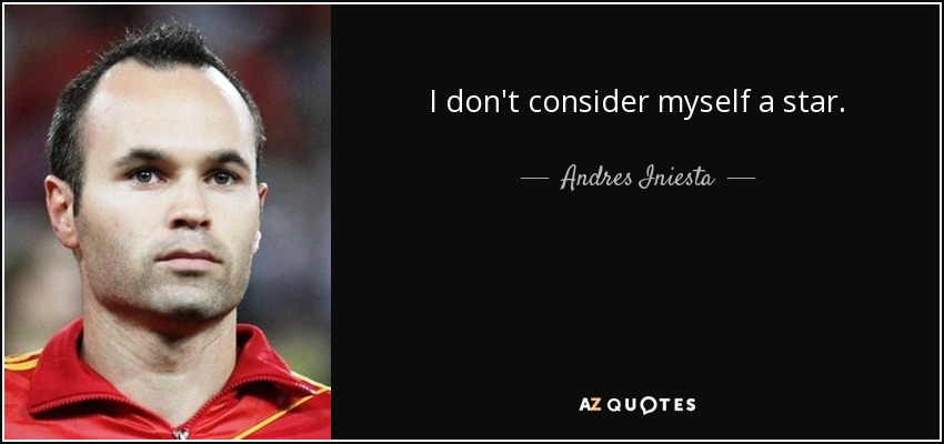 I don't consider myself a star. - Andres Iniesta