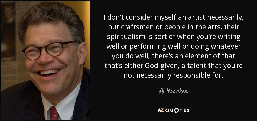 I don't consider myself an artist necessarily, but craftsmen or people in the arts, their spiritualism is sort of when you're writing well or performing well or doing whatever you do well, there's an element of that that's either God-given, a talent that you're not necessarily responsible for. - Al Franken