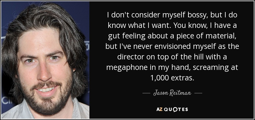 I don't consider myself bossy, but I do know what I want. You know, I have a gut feeling about a piece of material, but I've never envisioned myself as the director on top of the hill with a megaphone in my hand, screaming at 1,000 extras. - Jason Reitman