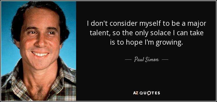 I don't consider myself to be a major talent, so the only solace I can take is to hope I'm growing. - Paul Simon