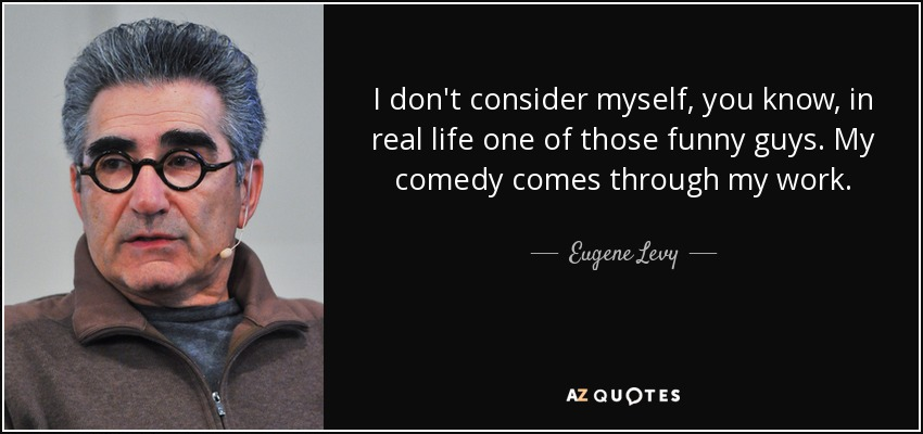 I don't consider myself, you know, in real life one of those funny guys. My comedy comes through my work. - Eugene Levy