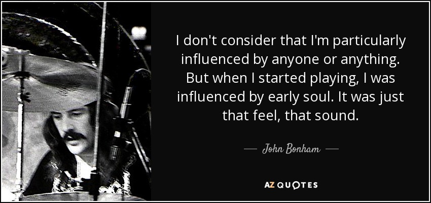 I don't consider that I'm particularly influenced by anyone or anything. But when I started playing, I was influenced by early soul. It was just that feel, that sound. - John Bonham
