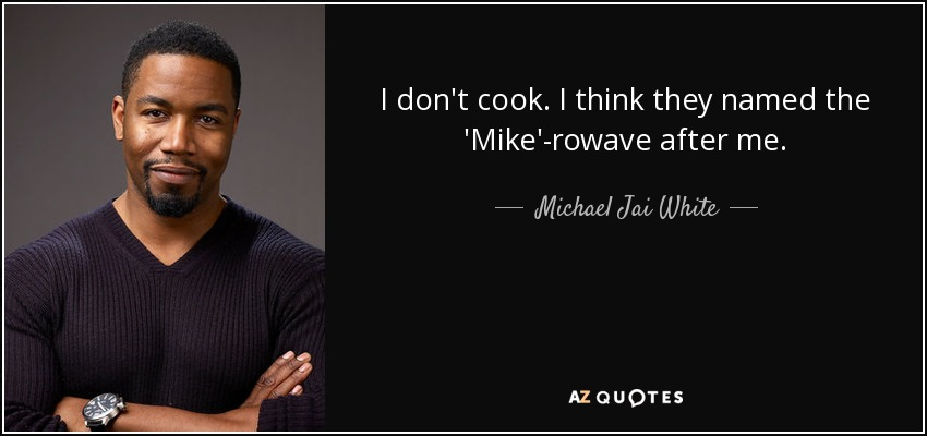 I don't cook. I think they named the 'Mike'-rowave after me. - Michael Jai White
