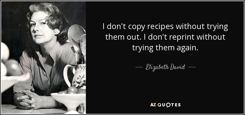 I don't copy recipes without trying them out. I don't reprint without trying them again. - Elizabeth David