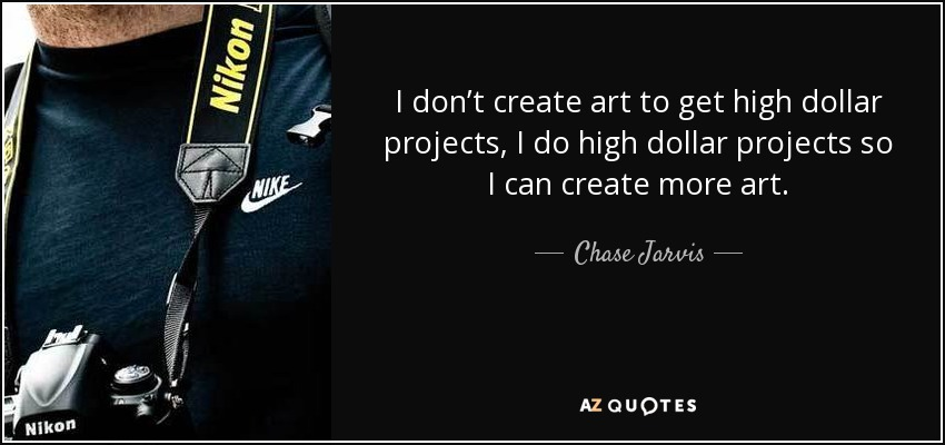 I don't create art to get high dollar projects, I do high dollar projects so I can create more art. - Chase Jarvis