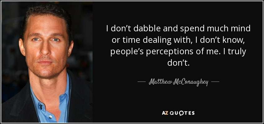 I don't dabble and spend much mind or time dealing with, I don't know, people's perceptions of me. I truly don't. - Matthew McConaughey