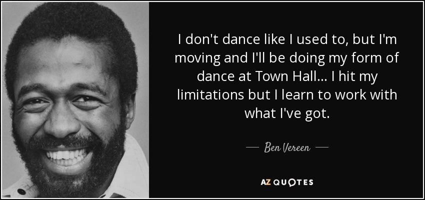 I don't dance like I used to, but I'm moving and I'll be doing my form of dance at Town Hall... I hit my limitations but I learn to work with what I've got. - Ben Vereen