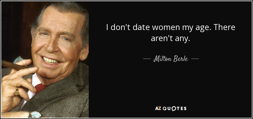 I don't date women my age. There aren't any. - Milton Berle
