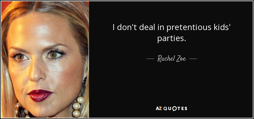 I don't deal in pretentious kids' parties. - Rachel Zoe