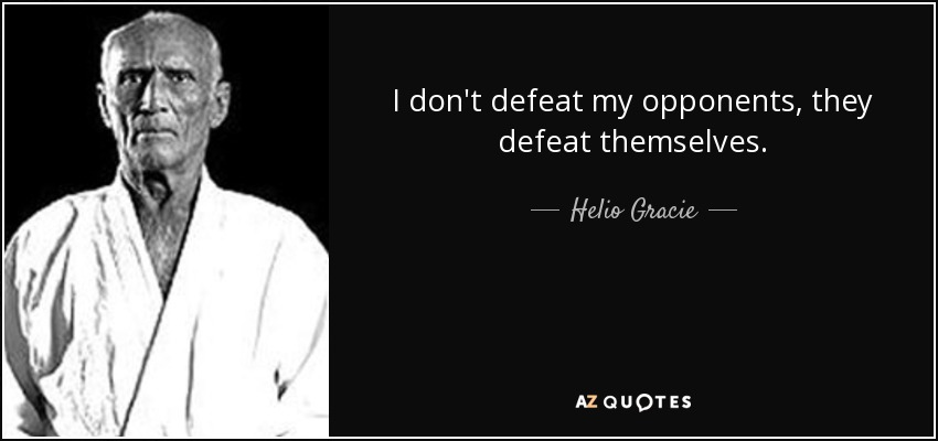 I don't defeat my opponents, they defeat themselves. - Helio Gracie
