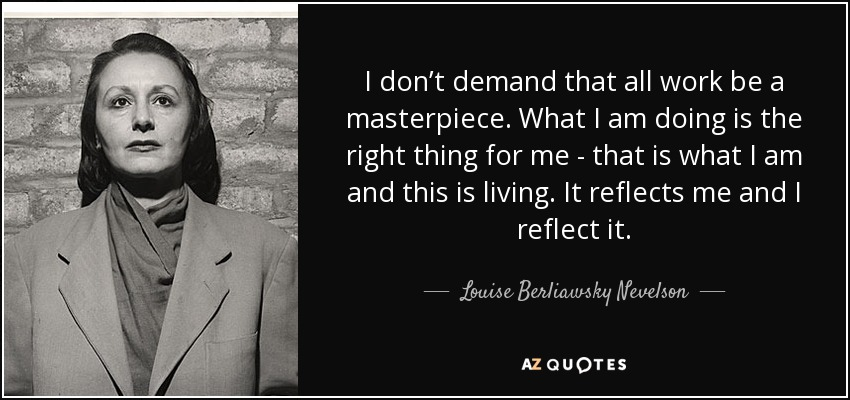 Louise Berliawsky Nevelson Quote I Dont Demand That All Work Be A