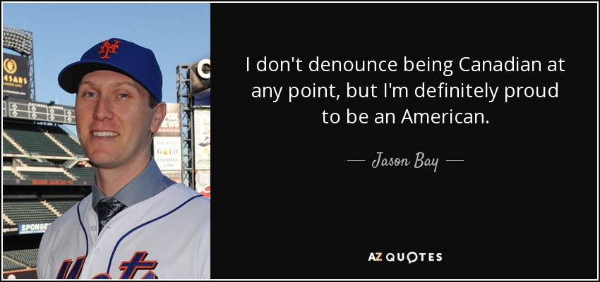 I don't denounce being Canadian at any point, but I'm definitely proud to be an American. - Jason Bay
