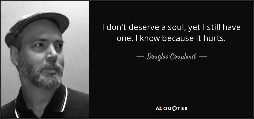 I don't deserve a soul, yet I still have one. I know because it hurts. - Douglas Coupland