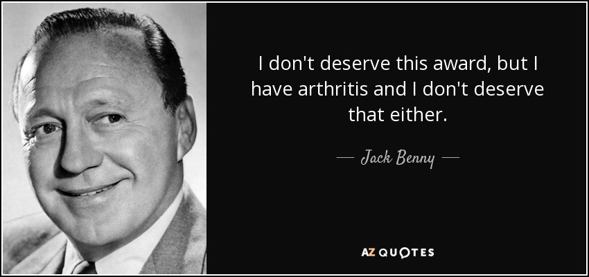 I don't deserve this award, but I have arthritis and I don't deserve that either. - Jack Benny