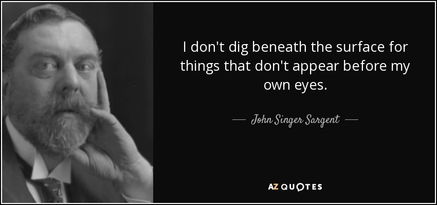 I don't dig beneath the surface for things that don't appear before my own eyes. - John Singer Sargent