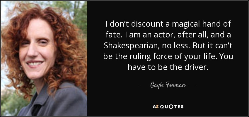I don't discount a magical hand of fate. I am an actor, after all, and a Shakespearian, no less. But it can't be the ruling force of your life. You have to be the driver. - Gayle Forman