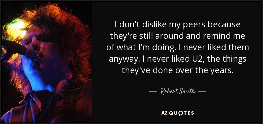I don't dislike my peers because they're still around and remind me of what I'm doing. I never liked them anyway. I never liked U2, the things they've done over the years. - Robert Smith