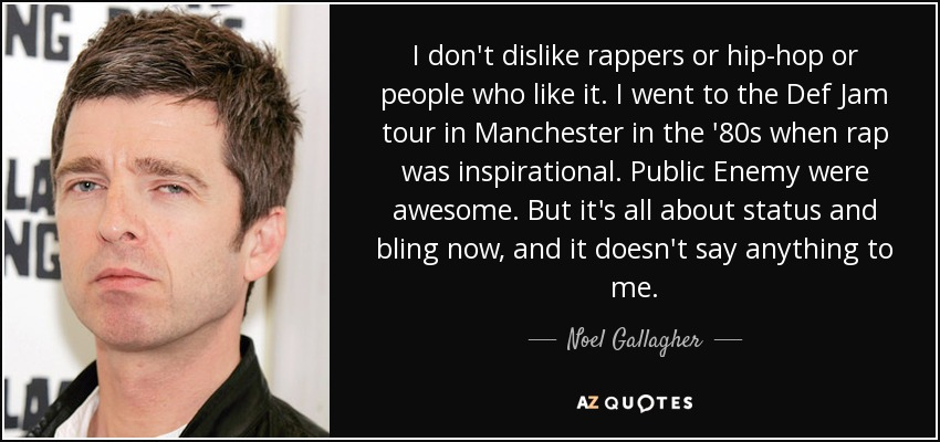 I don't dislike rappers or hip-hop or people who like it. I went to the Def Jam tour in Manchester in the '80s when rap was inspirational. Public Enemy were awesome. But it's all about status and bling now, and it doesn't say anything to me. - Noel Gallagher