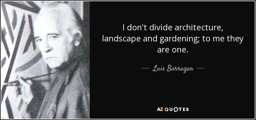 Luis Barragan Quote I Don 39 T Divide Architecture