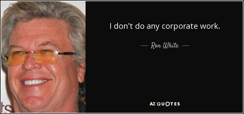 I don't do any corporate work. - Ron White