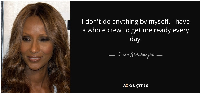 I don't do anything by myself. I have a whole crew to get me ready every day. - Iman Abdulmajid