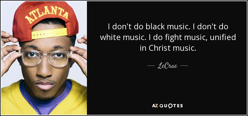 I don't do black music. I don't do white music. I do fight music, unified in Christ music. - LeCrae