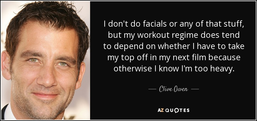 I don't do facials or any of that stuff, but my workout regime does tend to depend on whether I have to take my top off in my next film because otherwise I know I'm too heavy. - Clive Owen