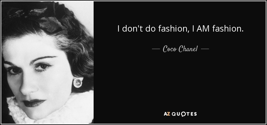 I don't do fashion, I AM fashion. - Coco Chanel