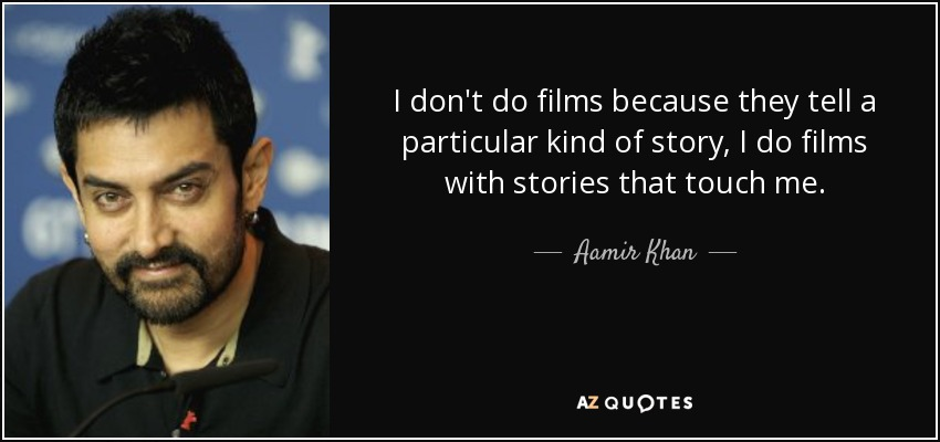 I don't do films because they tell a particular kind of story, I do films with stories that touch me. - Aamir Khan