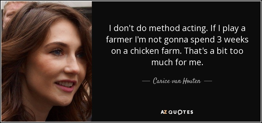 I don't do method acting. If I play a farmer I'm not gonna spend 3 weeks on a chicken farm. That's a bit too much for me. - Carice van Houten