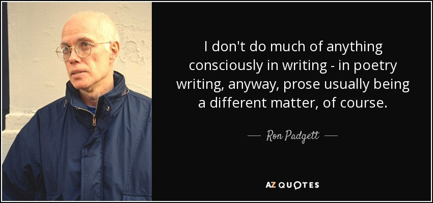 I don't do much of anything consciously in writing - in poetry writing, anyway, prose usually being a different matter, of course. - Ron Padgett