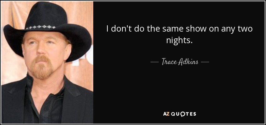 I don't do the same show on any two nights. - Trace Adkins