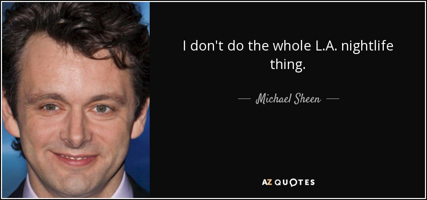 I don't do the whole L.A. nightlife thing. - Michael Sheen