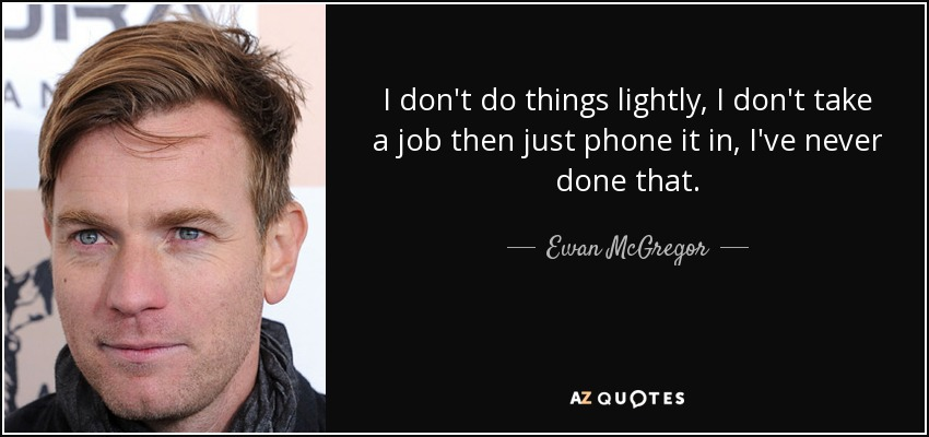 I don't do things lightly, I don't take a job then just phone it in, I've never done that. - Ewan McGregor