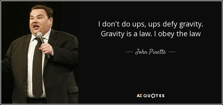 I don't do ups, ups defy gravity. Gravity is a law. I obey the law - John Pinette