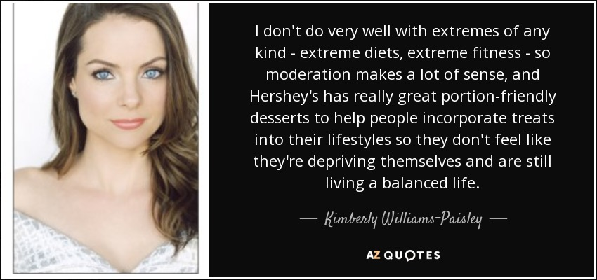 I don't do very well with extremes of any kind - extreme diets, extreme fitness - so moderation makes a lot of sense, and Hershey's has really great portion-friendly desserts to help people incorporate treats into their lifestyles so they don't feel like they're depriving themselves and are still living a balanced life. - Kimberly Williams-Paisley