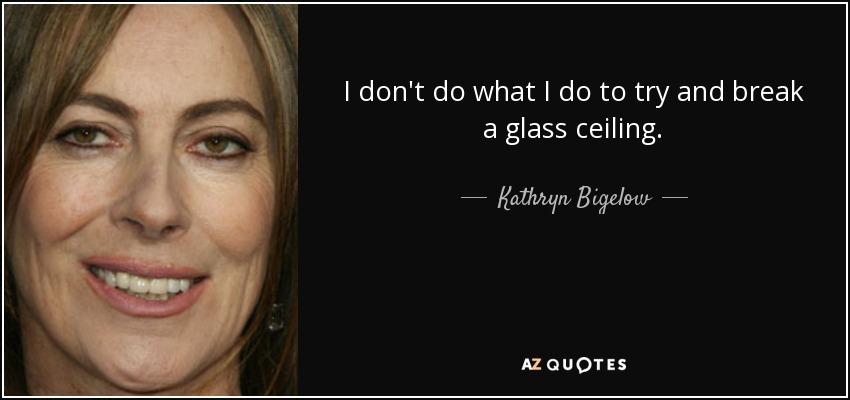 I don't do what I do to try and break a glass ceiling. - Kathryn Bigelow