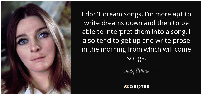 I don't dream songs. I'm more apt to write dreams down and then to be able to interpret them into a song. I also tend to get up and write prose in the morning from which will come songs. - Judy Collins