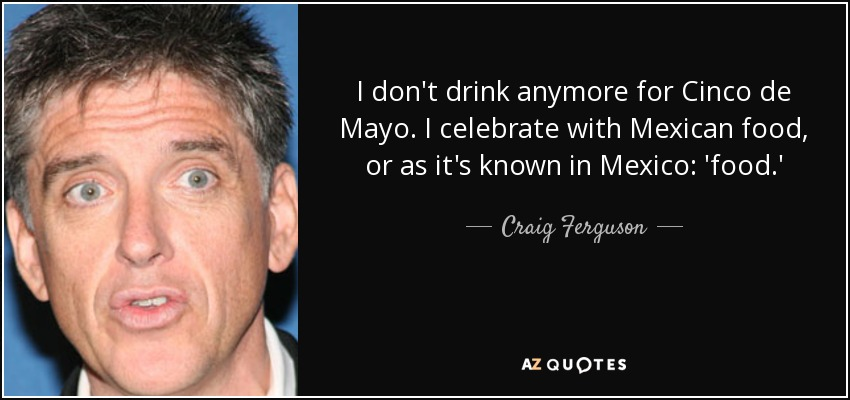 I don't drink anymore for Cinco de Mayo. I celebrate with Mexican food, or as it's known in Mexico: 'food.' - Craig Ferguson