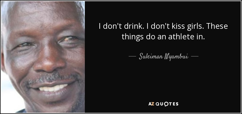 I don't drink. I don't kiss girls. These things do an athlete in. - Suleiman Nyambui