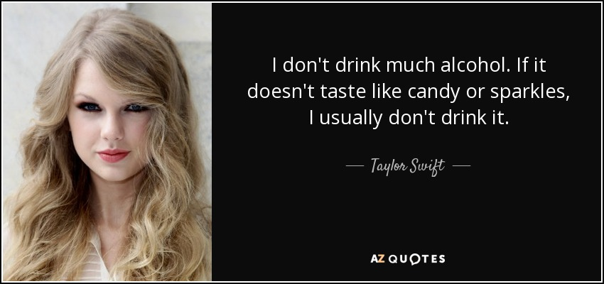 I don't drink much alcohol. If it doesn't taste like candy or sparkles, I usually don't drink it. - Taylor Swift