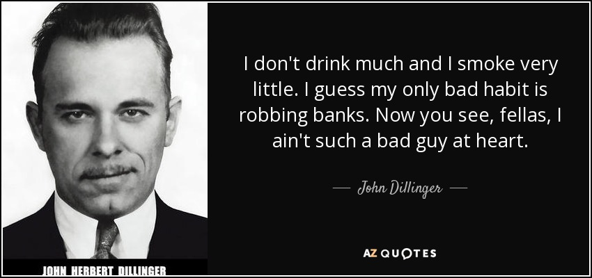 I don't drink much and I smoke very little. I guess my only bad habit is robbing banks. Now you see, fellas, I ain't such a bad guy at heart. - John Dillinger