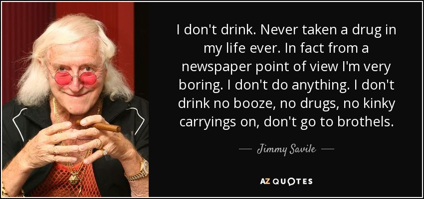 I don't drink. Never taken a drug in my life ever. In fact from a newspaper point of view I'm very boring. I don't do anything. I don't drink no booze, no drugs, no kinky carryings on, don't go to brothels. - Jimmy Savile