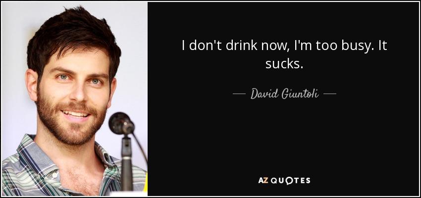 I don't drink now, I'm too busy. It sucks. - David Giuntoli